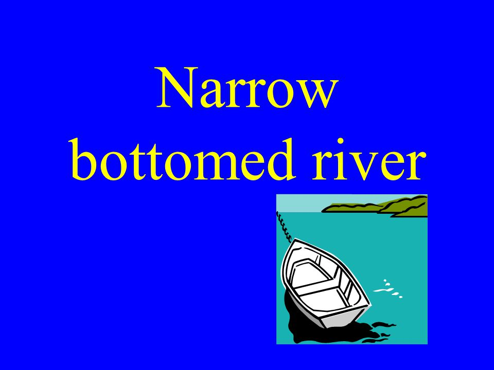 Narrow bottomed river