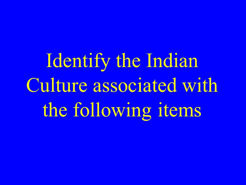 Identify the Indian Culture associated with the following items