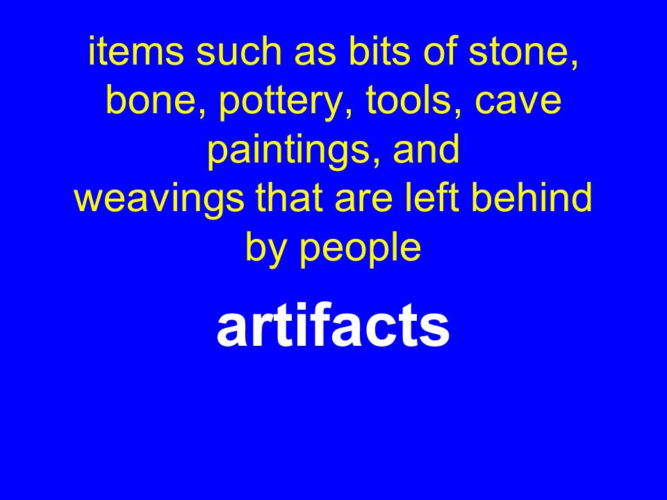 items such as bits of stone, bone, pottery, tools, cave paintings, and weavings that are left behind by people