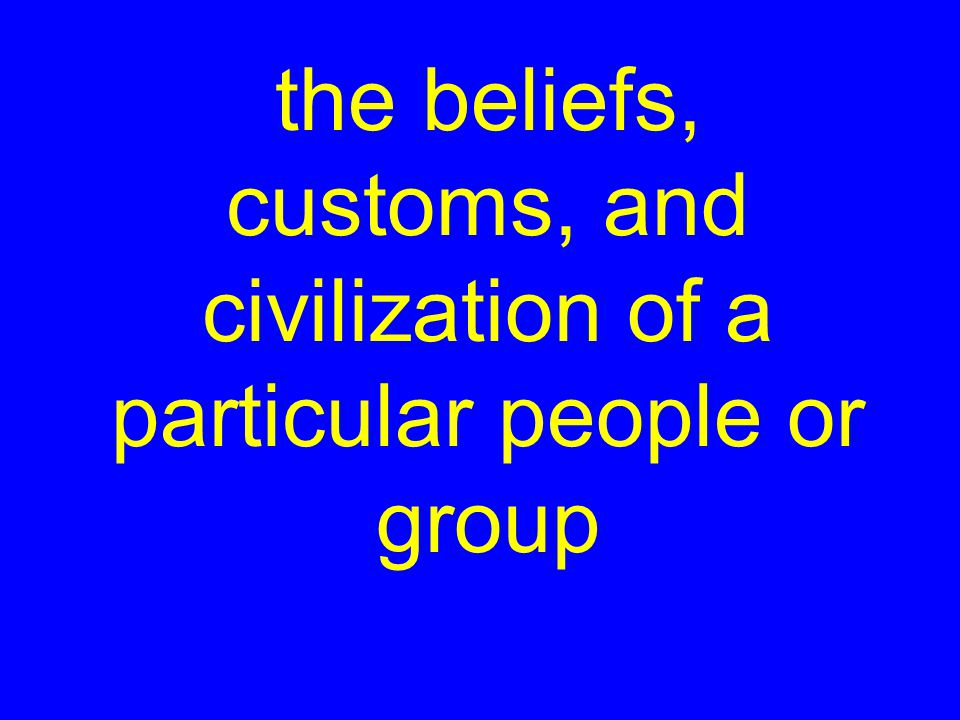 the beliefs, customs, and civilization of a particular people or group