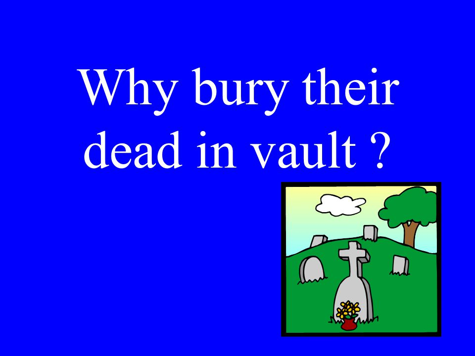 Why bury their dead in vault