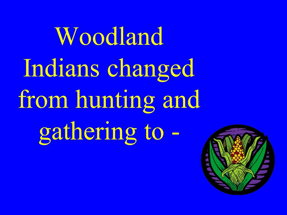 Woodland Indians changed from hunting and gathering to -