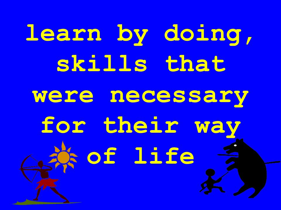 learn by doing, skills that were necessary for their way of life