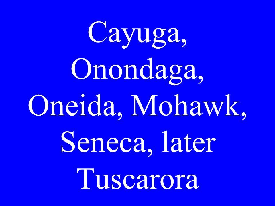 Cayuga, Onondaga, Oneida, Mohawk, Seneca, later Tuscarora