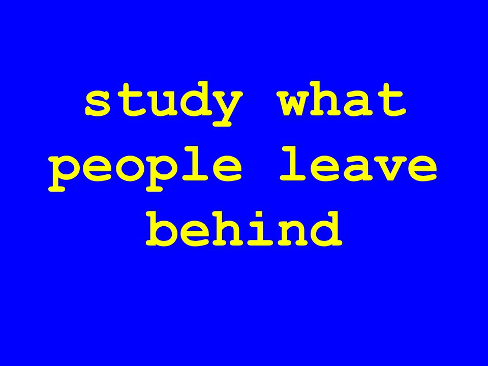 study what people leave behind