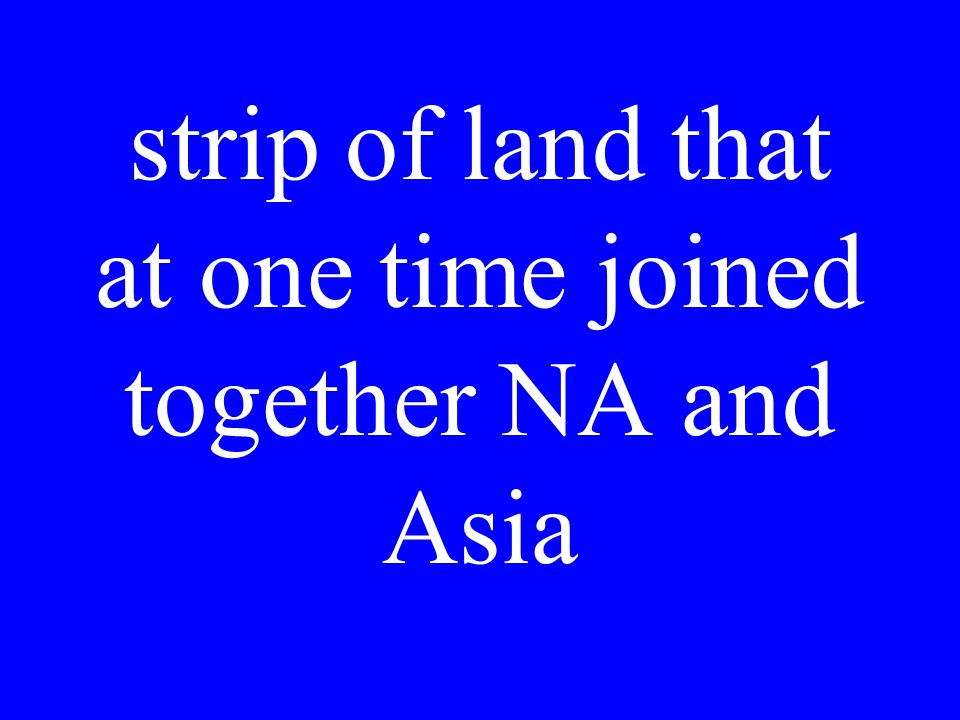 strip of land that at one time joined together NA and Asia