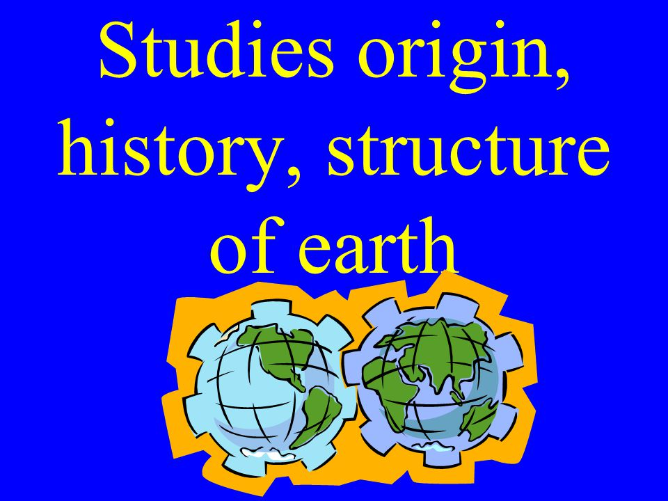 Studies origin, history, structure of earth