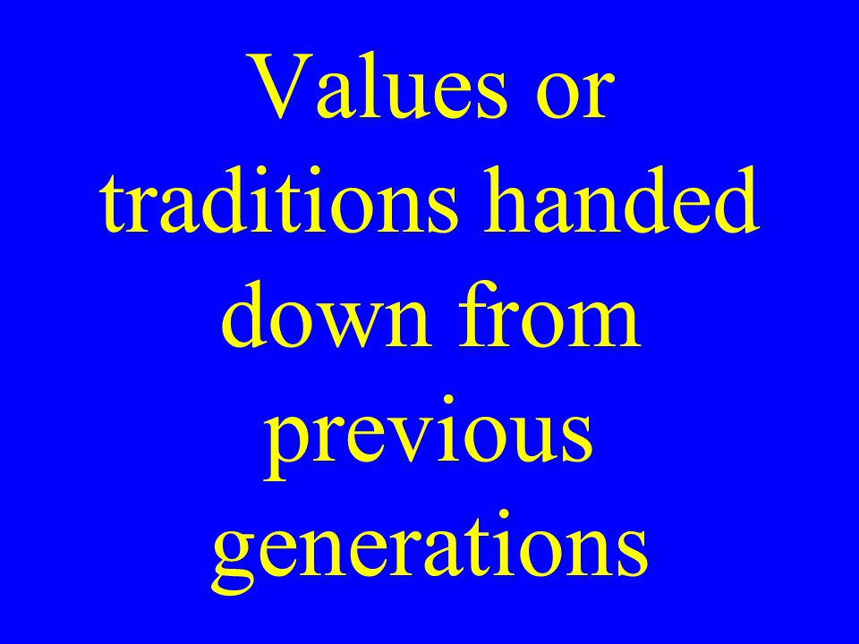 Values or traditions handed down from previous generations