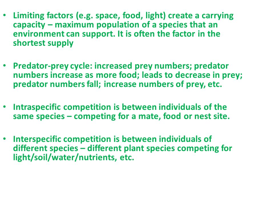 Limiting factors (e.g. space, food, light) create a carrying capacity – maximum population of a species that an environment can support. It is often the factor in the shortest supply