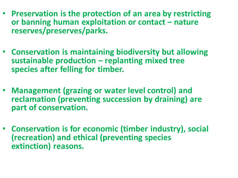 Preservation is the protection of an area by restricting or banning human exploitation or contact – nature reserves/preserves/parks.