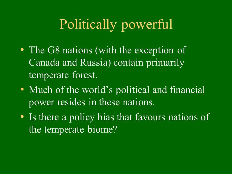Politically powerful The G8 nations (with the exception of Canada and Russia) contain primarily temperate forest.