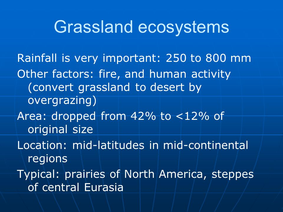Grassland ecosystems Rainfall is very important: 250 to 800 mm
