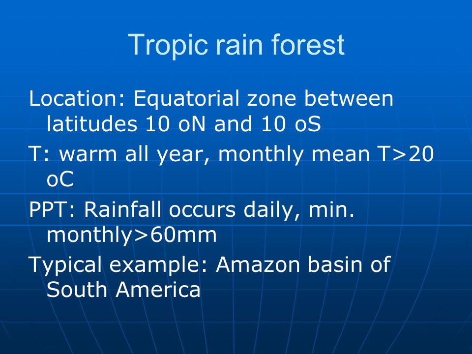 Tropic rain forest Location: Equatorial zone between latitudes 10 oN and 10 oS. T: warm all year, monthly mean T>20 oC.