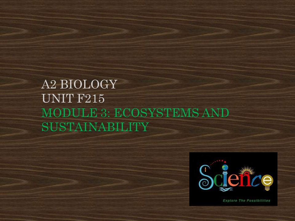 A2 Biology UNIT F215 Module 3: Ecosystems and Sustainability