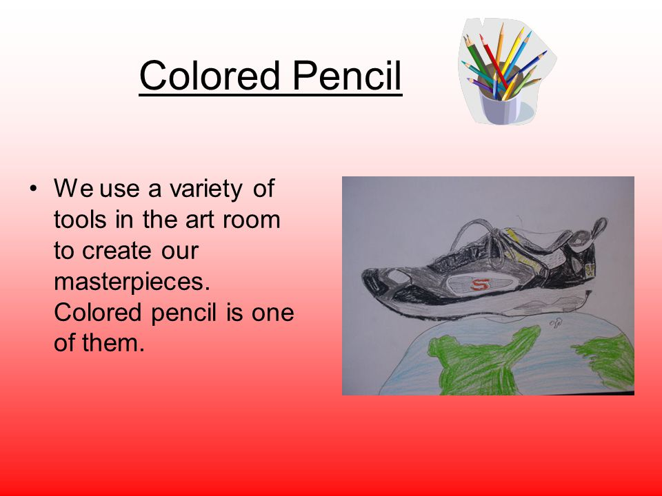 Colored Pencil We use a variety of tools in the art room to create our masterpieces.