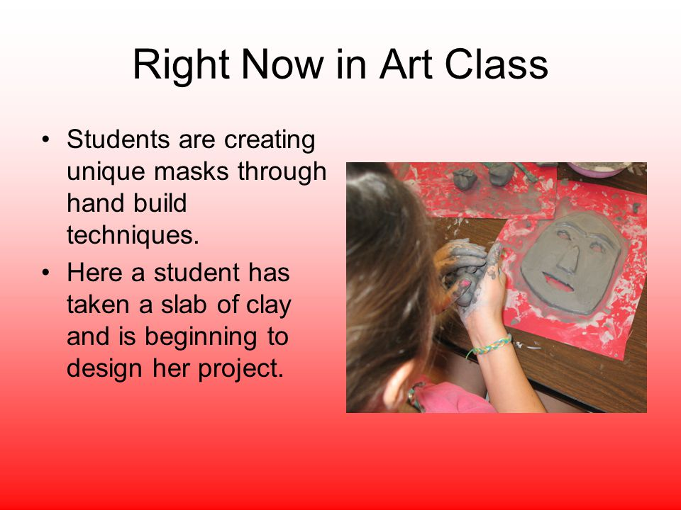 Right Now in Art Class Students are creating unique masks through hand build techniques.