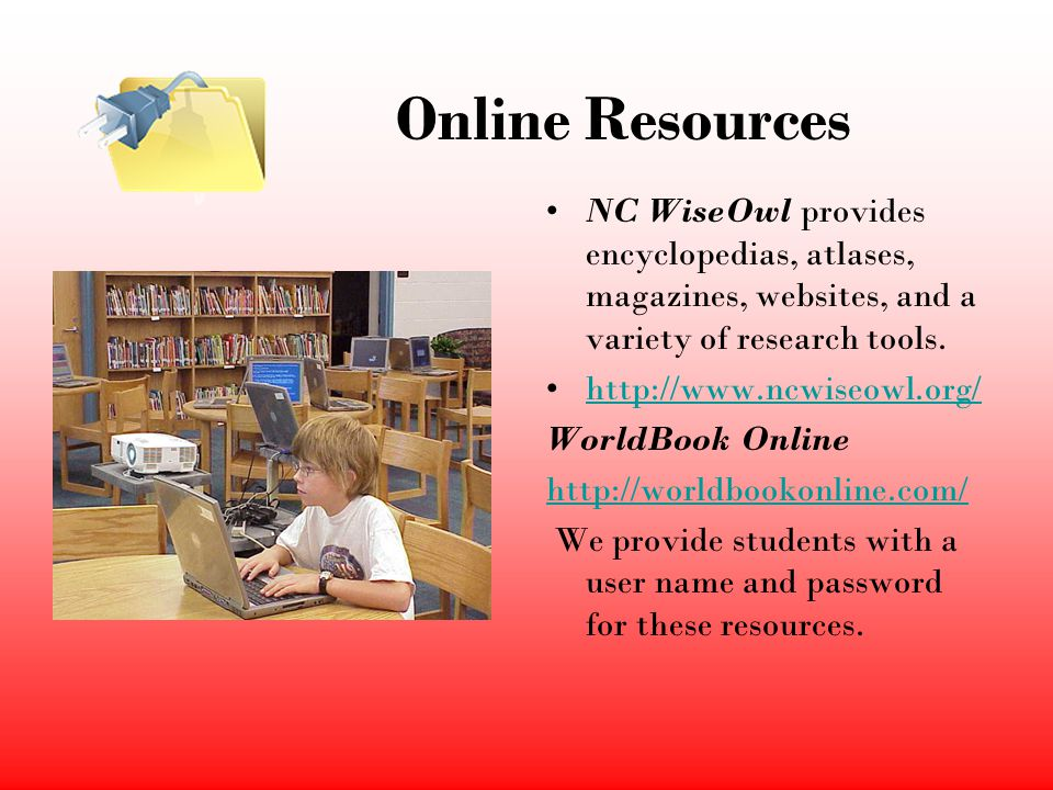 Online Resources NC WiseOwl provides encyclopedias, atlases, magazines, websites, and a variety of research tools.