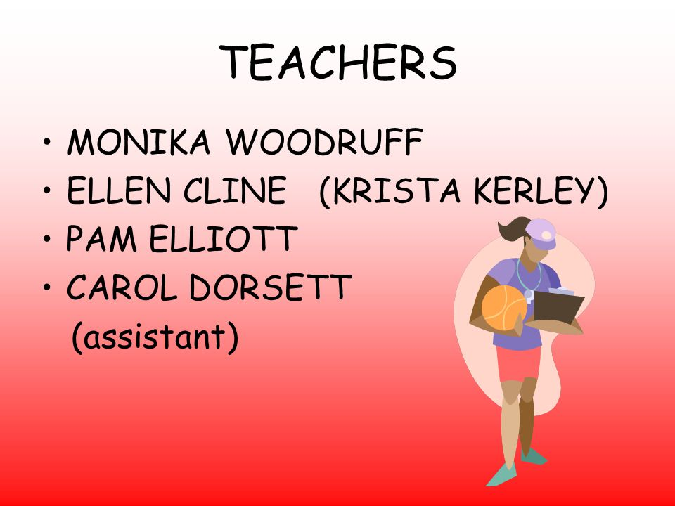 TEACHERS MONIKA WOODRUFF ELLEN CLINE (KRISTA KERLEY) PAM ELLIOTT