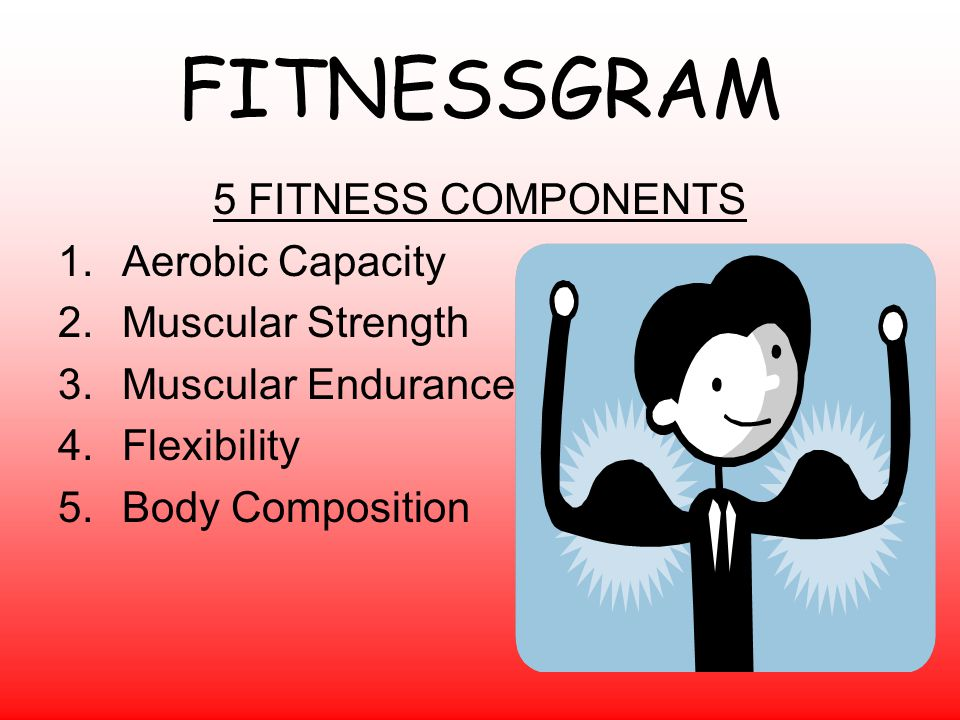 FITNESSGRAM 5 FITNESS COMPONENTS Aerobic Capacity Muscular Strength