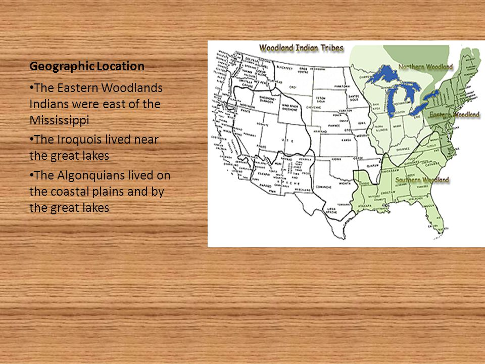 Geographic Location The Eastern Woodlands Indians were east of the Mississippi. The Iroquois lived near the great lakes.