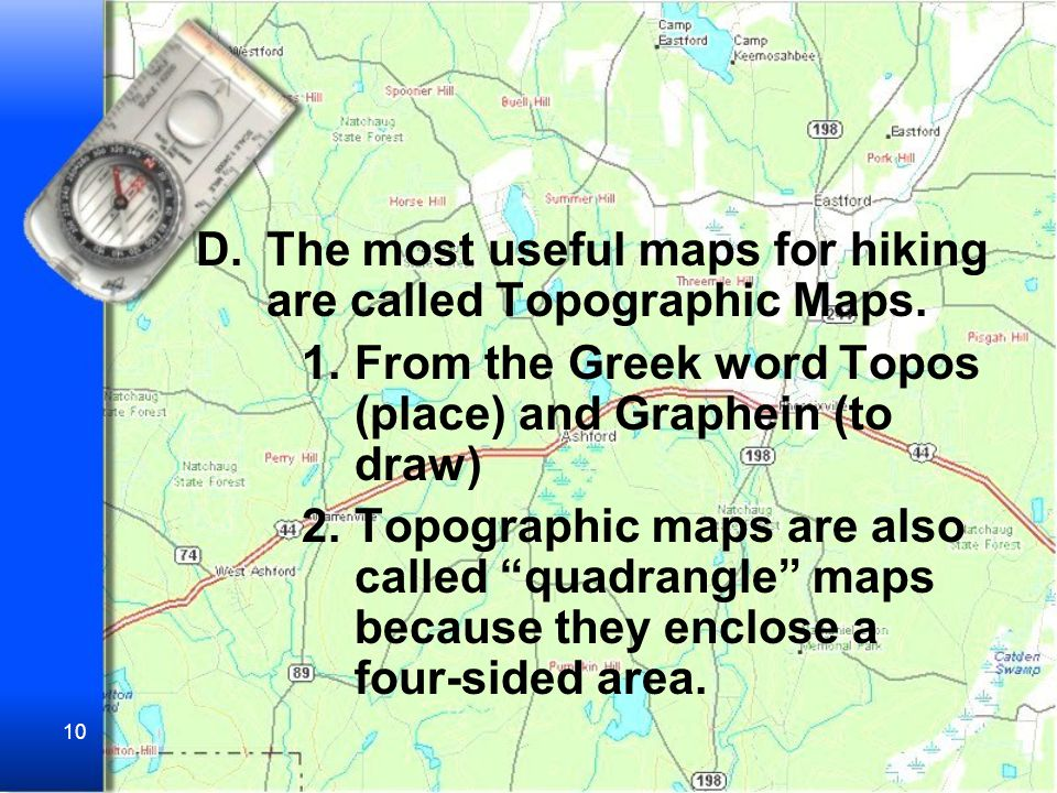 The most useful maps for hiking are called Topographic Maps.