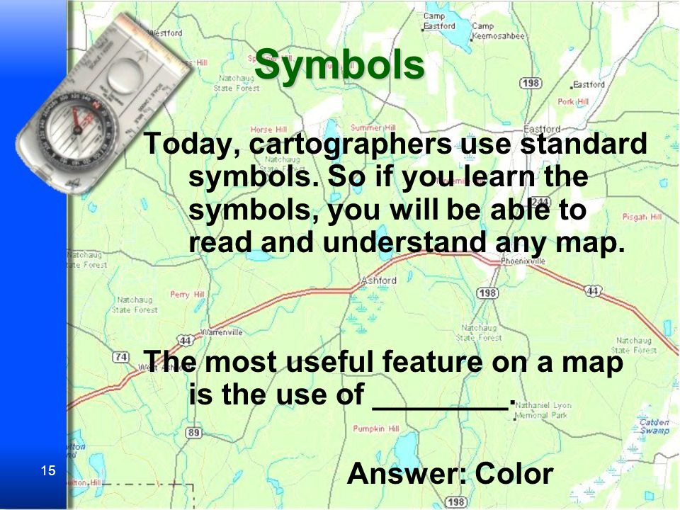 Symbols Today, cartographers use standard symbols. So if you learn the symbols, you will be able to read and understand any map.