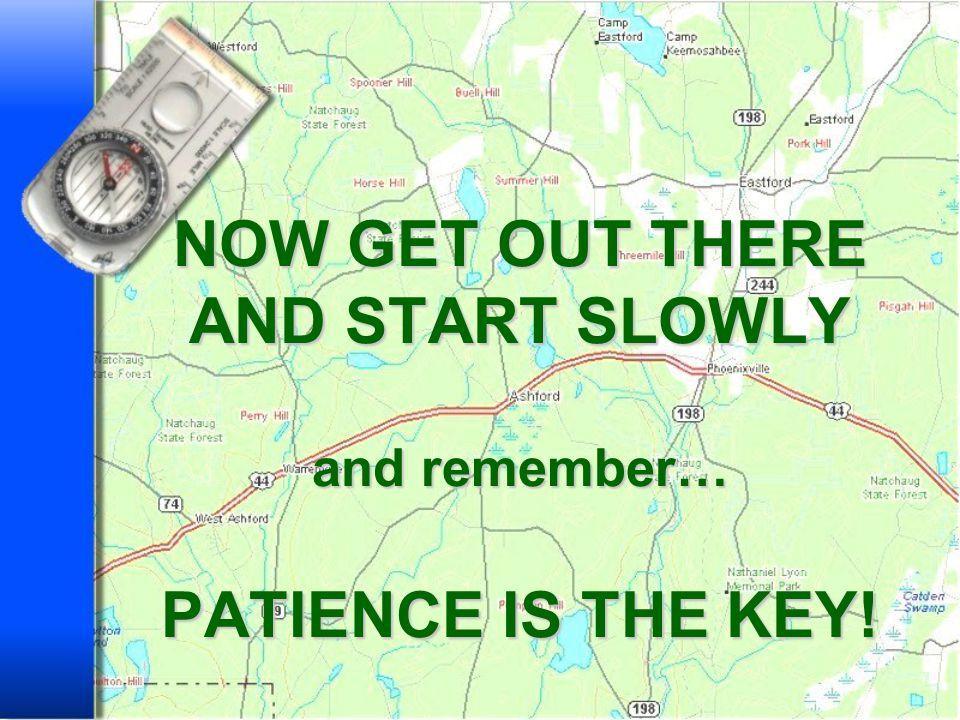 NOW GET OUT THERE AND START SLOWLY and remember… PATIENCE IS THE KEY!