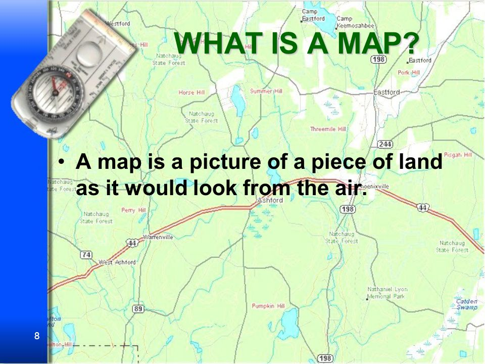 WHAT IS A MAP A map is a picture of a piece of land as it would look from the air.