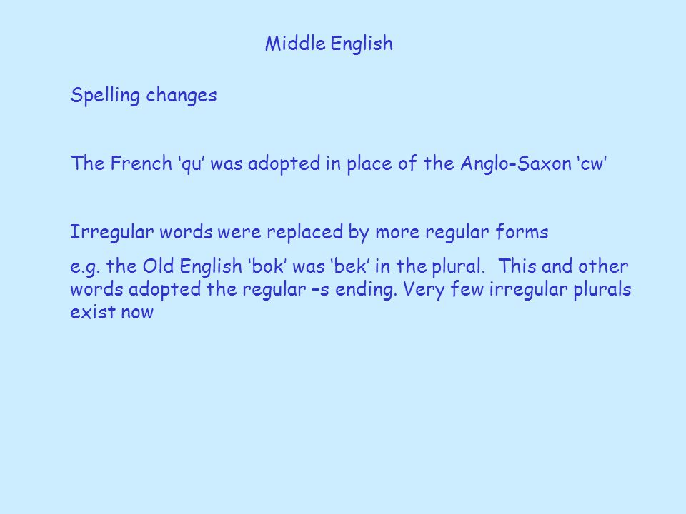 Middle English Spelling changes. The French 'qu' was adopted in place of the Anglo-Saxon 'cw' Irregular words were replaced by more regular forms.