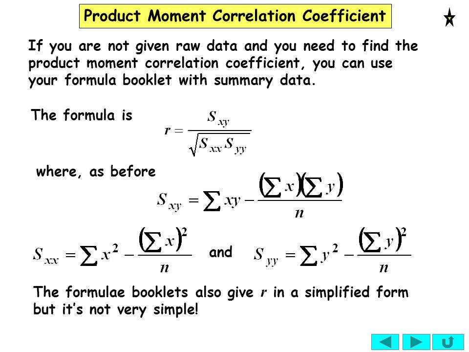If you are not given raw data and you need to find the product moment correlation coefficient, you can use your formula booklet with summary data.