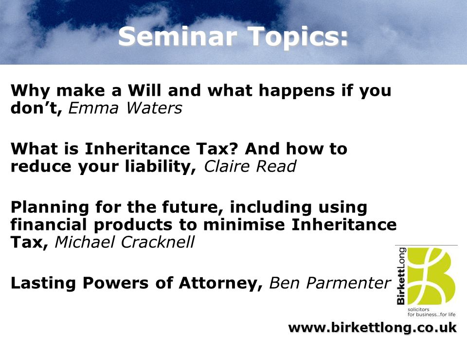 Seminar Topics: Why make a Will and what happens if you don't, Emma Waters. What is Inheritance Tax And how to reduce your liability, Claire Read.