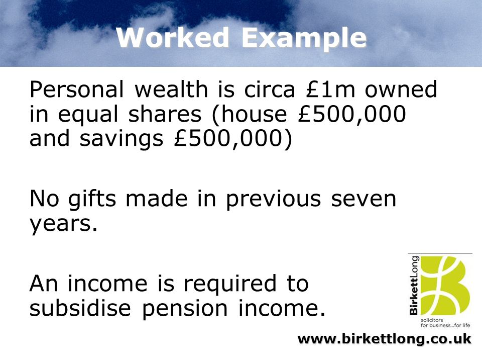 Worked Example Personal wealth is circa £1m owned in equal shares (house £500,000 and savings £500,000)