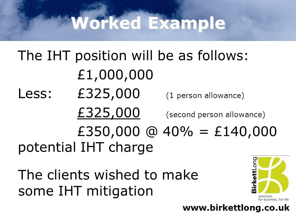 Worked Example The IHT position will be as follows: £1,000,000