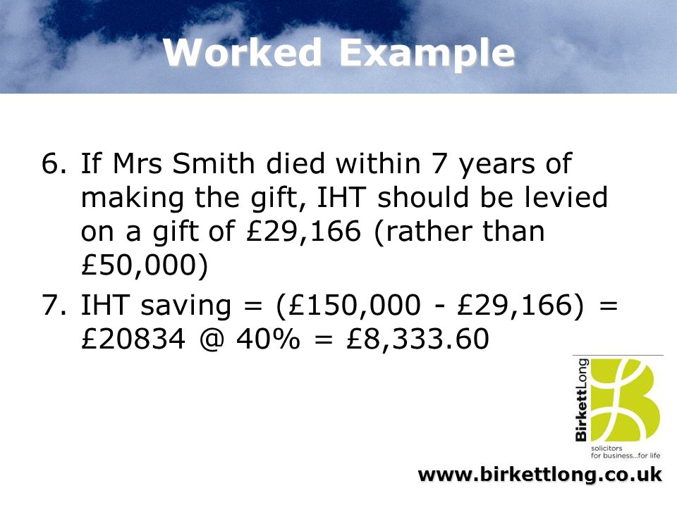 Worked Example If Mrs Smith died within 7 years of making the gift, IHT should be levied on a gift of £29,166 (rather than £50,000)