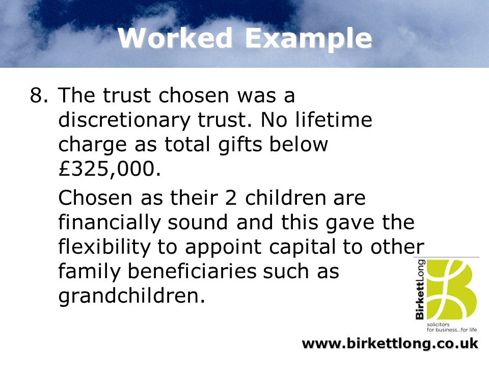 Worked Example The trust chosen was a discretionary trust. No lifetime charge as total gifts below £325,000.