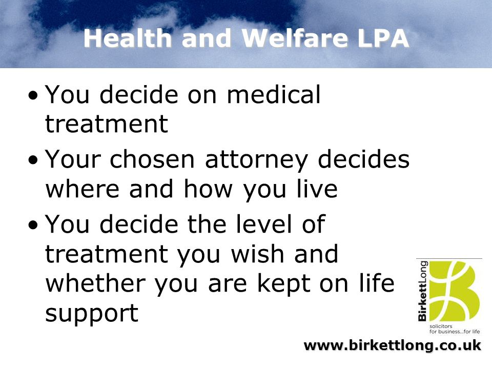 Health and Welfare LPA You decide on medical treatment. Your chosen attorney decides where and how you live.