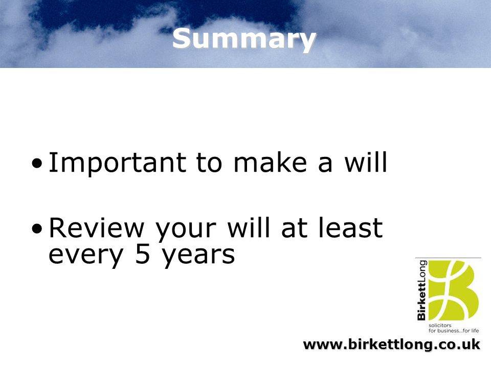 Summary Important to make a will Review your will at least every 5 years
