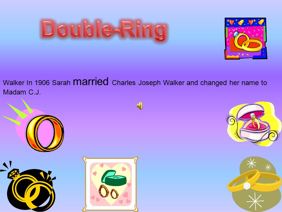 Double-Ring Walker In 1906 Sarah married Charles Joseph Walker and changed her name to Madam C.J.
