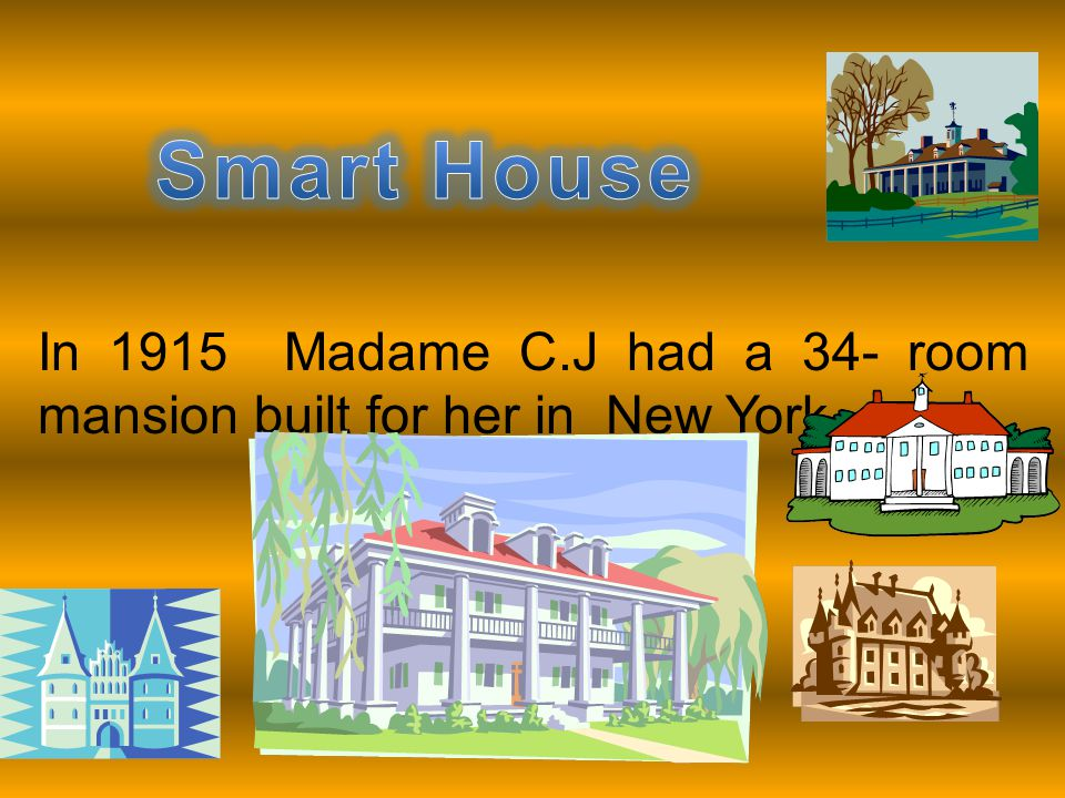 Smart House In 1915 Madame C.J had a 34- room mansion built for her in New York.