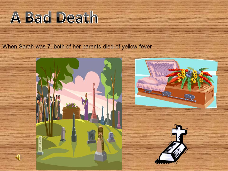 A Bad Death When Sarah was 7, both of her parents died of yellow fever