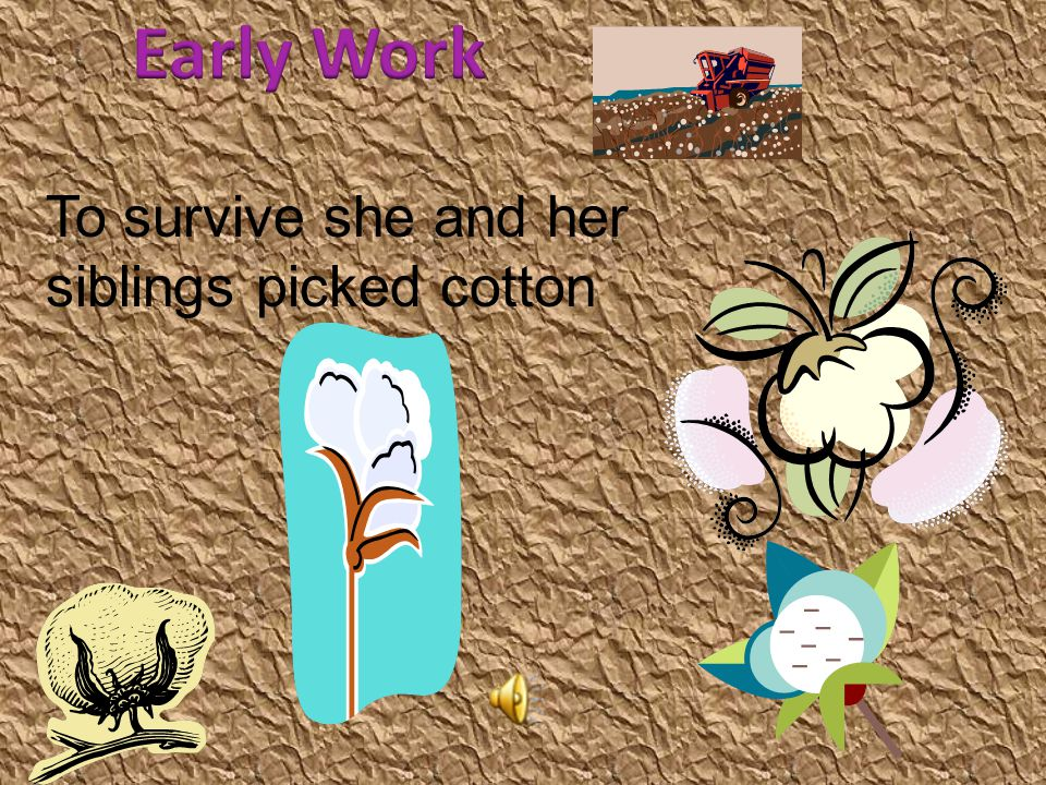 Early Work To survive she and her siblings picked cotton t Here