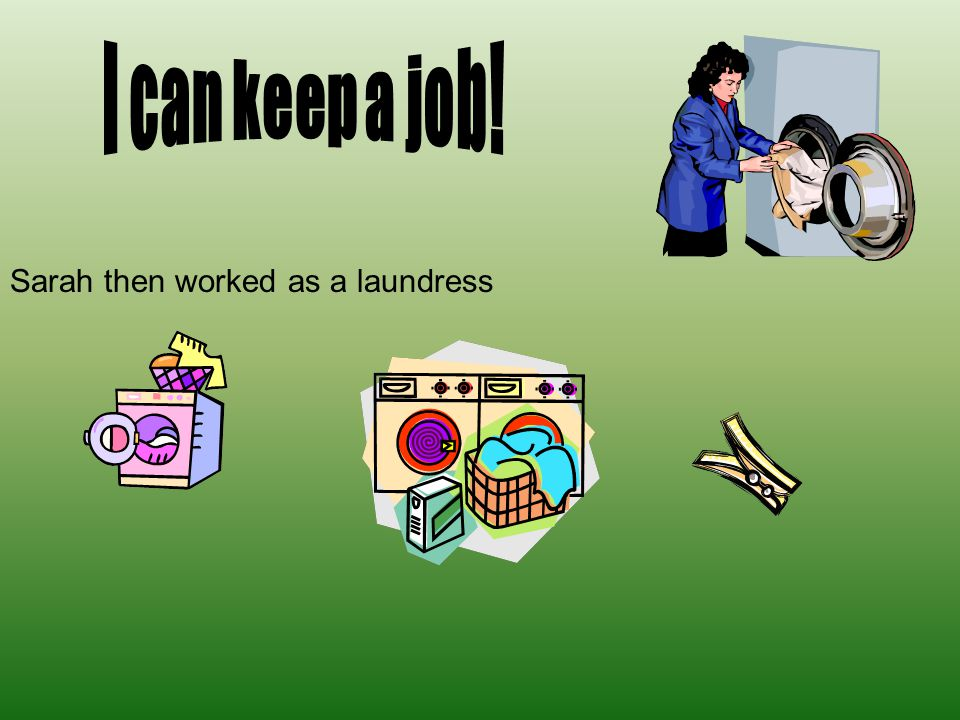 I can keep a job! Sarah then worked as a laundress