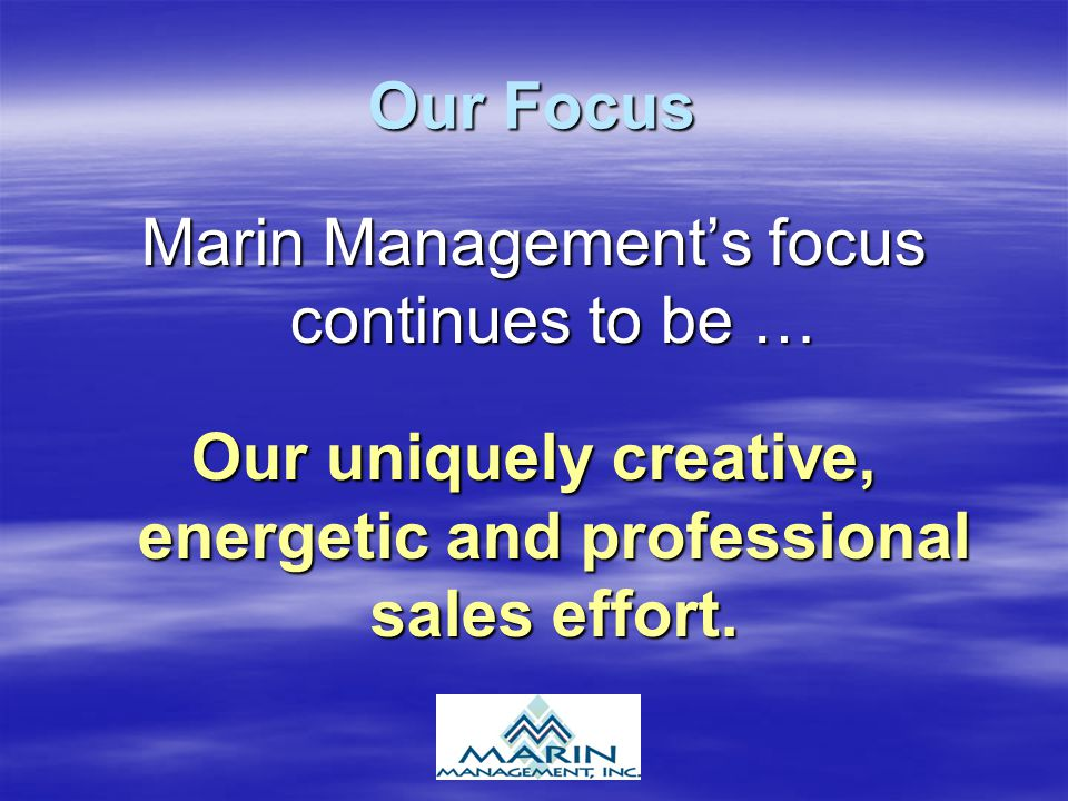 Our Focus Marin Management's focus continues to be … Our uniquely creative, energetic and professional sales effort.