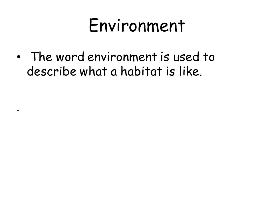 Environment The word environment is used to describe what a habitat is like. .