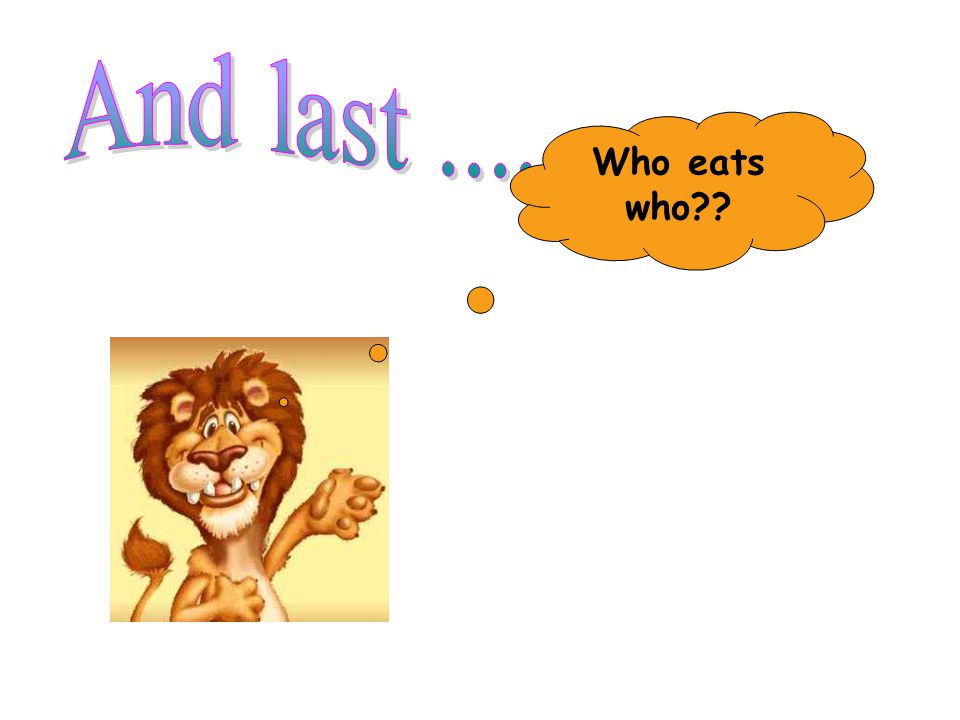 And last ....... Who eats who
