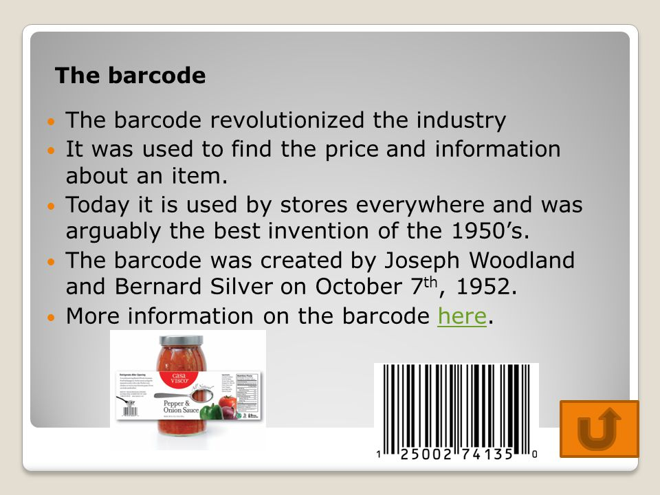 The barcode The barcode revolutionized the industry. It was used to find the price and information about an item.