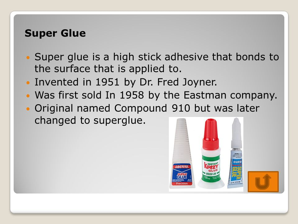 Super Glue Super glue is a high stick adhesive that bonds to the surface that is applied to. Invented in 1951 by Dr. Fred Joyner.