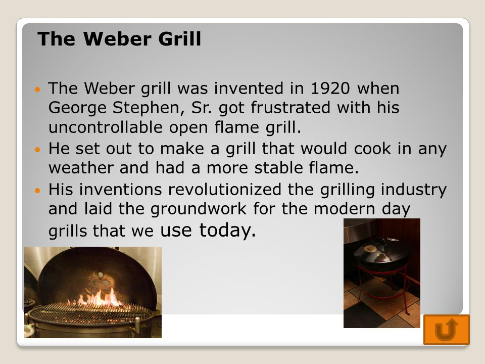The Weber Grill The Weber grill was invented in 1920 when George Stephen, Sr. got frustrated with his uncontrollable open flame grill.