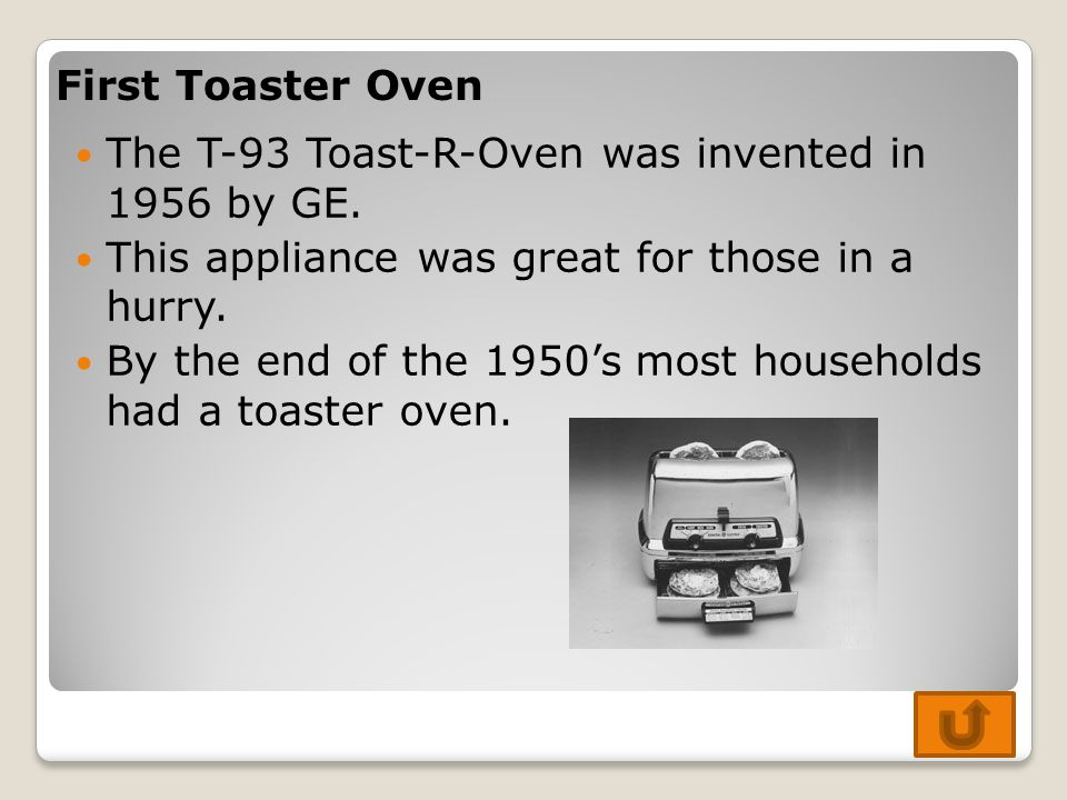 First Toaster Oven The T-93 Toast-R-Oven was invented in 1956 by GE. This appliance was great for those in a hurry.
