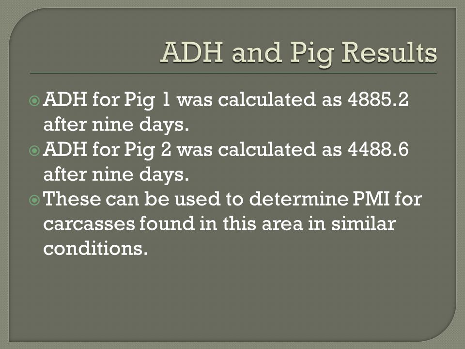 ADH and Pig Results ADH for Pig 1 was calculated as 4885.2 after nine days. ADH for Pig 2 was calculated as 4488.6 after nine days.